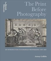 Print Before Photography : An introduction to European Printmaking 1550 - 1820 - Griffiths, Antony