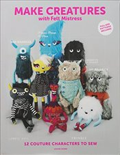 Make Creatures with Felt Mistress : 12 Couture Characters to Sew - Evans, Louise