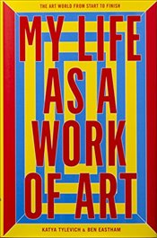 My Life as a Work of Art : The Art World from Start to Finish - Eastham, Ben