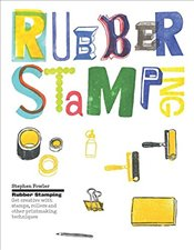 Rubber Stamping : Get Creative with Stamps, Rollers and Other Printmaking Techniques - Fowler, Stephen