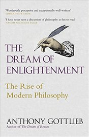 Dream of Enlightenment : The Rise of Modern Philosophy - Gottlieb, Anthony