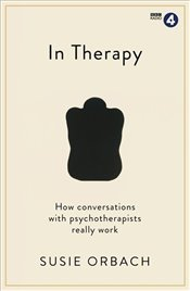 In Therapy : How Conversations With Psychotherapists Really Work - Orbach, Susie
