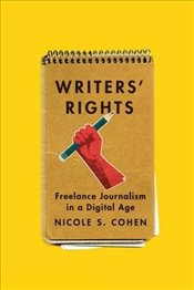 Writers Rights : Freelance Journalism in a Digital Age - Cohen, Nicole S.