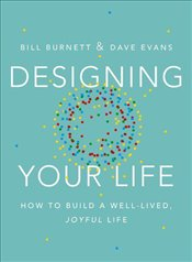 Designing Your Life : How to Think Like a Designer and Build a Well-Lived, Joyful Life - William, Burnett