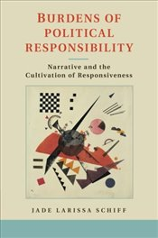Burdens of Political Responsibility: Narrative and The Cultivation of Responsiveness - Schiff, Jade Larissa