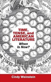Time, Tense, and American Literature: When Is Now? (Cambridge Studies in American Literature and Cul - Weinstein, Cindy