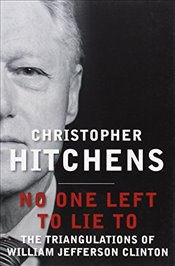 No One Left to Lie to : The Triangulations of William Jefferson Clinton - Hitchens, Christopher