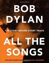 Bob Dylan All the Songs : The Story Behind Every Track - Margotin, Philippe