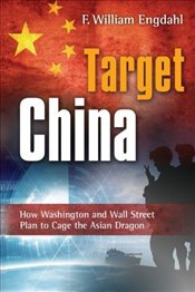 Target: China : How Washington and Wall Street Plan to Cage the Asian Dragon - Engdahl, William F.