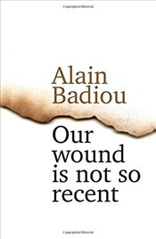 Our Wound is Not So Recent : Thinking the Paris Killings of 13 November - Badiou, Alain