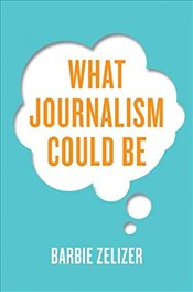 What Journalism Could be - Zelizer, Barbie