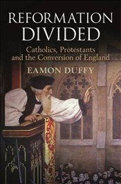 Reformation Divided : Catholics, Protestants and the Conversion of England - Duffy, Eamon