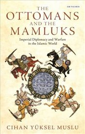 Ottomans and the Mamluks : Imperial Diplomacy and Warfare in the Islamic World - Muslu, Cihan Yüksel