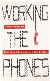 Working the Phones : Control and Resistance in Call Centres - Woodcock, Jamie