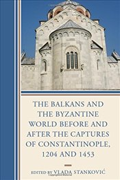 Balkans and the Byzantine World Before and After the Captures of Constantinople, 1204 and 1453 (Byza -