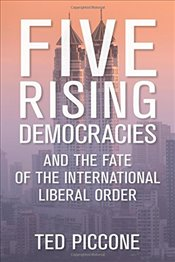 Five Rising Democracies : And the Fate of the International Liberal Order - Piccone, Ted