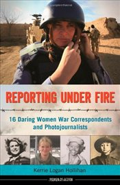 Reporting Under Fire : 16 Daring Women War Correspondents and Photojournalists - Hollihan, Kerrie Logan