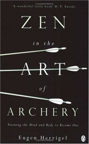 ZEN IN THE ART OF ARCHERY : Training the Mind and Body to Become One - Herrigel, Eugen