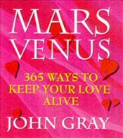 MARS AND VENUS : 365 WAYS TO KEEP YOUR LOVE ALIVE - Gray, John