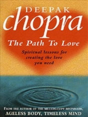 PATH TO LOVE : Spiritual Lessons for Creating the Love You Need - Chopra, Deepak
