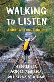 Walking to Listen : 4,000 Miles Across America, One Story at a Time - Forsthoefel, Andrew