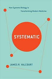Systematic : How Systems Biology Is Transforming Modern Medicine - Valcourt, James R.