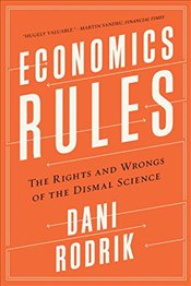 Economics Rules : The Rights and Wrongs of the Dismal Science - Rodrik, Dani