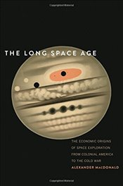 Long Space Age : The Economic Origins of Space Exploration from Colonial America to the Cold War - Macdonald, Alexander