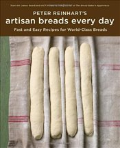 Peter Reinharts Artisan Breads Every Day - Reinhart, Peter