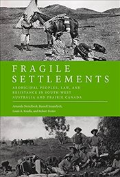 Fragile Settlements : Aboriginal Peoples, Law, and Resistance in South-west Australia and Prairie Ca - Nettelbeck, Amanda