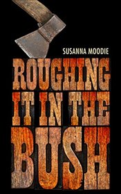 Roughing It in the Bush - Moodie, Susanna