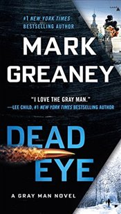 Dead Eye : A Gray Man Novel - Greaney, Mark