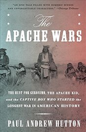 Apache Wars : The Hunt for Geronimo, the Apache Kid, and the Captive Boy Who Started the Longest War - Hutton, Paul Andrew
