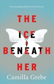 Ice Beneath Her : The Most Gripping Psychological Thriller Youll Read This Year - Grebe, Camilla