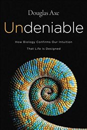Undeniable: How Biology Confirms Our Intuition That Life Is Designed - Axe, Douglas