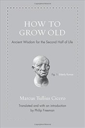 How to Grow Old : Ancient Wisdom for the Second Half of Life - Cicero, Marcus Tullius