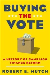 Buying the Vote : A History of Campaign Finance Reform - Mutch, Robert E.