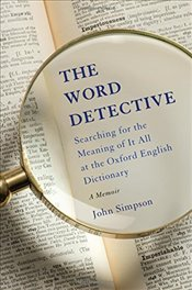 Word Detective : Searching for the Meaning of It All at the Oxford English Dictionary - Simpson, John