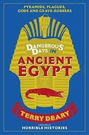 Dangerous Days in Ancient Egypt : Pyramids, Plagues, Gods and Grave-Robbers  - Deary, Terry