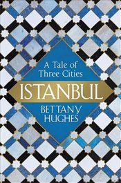Istanbul : A Tale of Three Cities - Hughes, Bettany