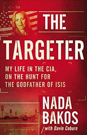Targeter : My Life in the CIA, on the Hunt for the Godfather of Isis - Bakos, Nada