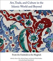 Art, Trade and Culture in the Islamic World and Beyond : From the Fatimids to the Mughals - Ohta, Alison