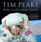 Hello, is this planet Earth? : My View from the International Space Station - Peake, Tim