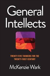 General Intellects : Twenty Five Thinkers for the 21st Century - Wark, McKenzie