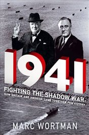 1941 : Fighting the Shadow War : How Britain and America Came Together for Victory - Wortman, Marc