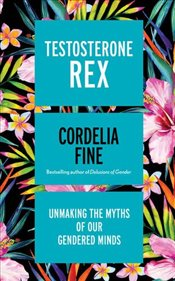 Testosterone Rex : Unmaking the Myths of Our Gendered Minds - Fine, Cordelia