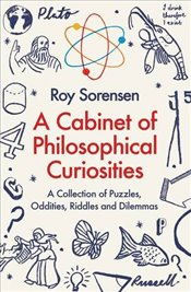 Cabinet of Philosophical Curiosities : A Collection of Puzzles, Oddities, Riddles and Dilemmas - Sorensen, Roy