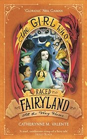 Girl Who Raced Fairyland All the Way Home - Valente, Catherynne M.