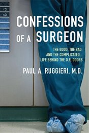 Confessions of a Surgeon : The Good, the Bad and the Complicated...Life Behind the O.R. Doors - Ruggieri, Paul A.