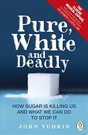 Pure, White and Deadly : How Sugar is Killing Us and What We Can Do to Stop it - Yudkin, John